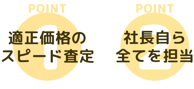 POINT1 適正価格のスピード査定 POINT2 社長自ら全てを担当